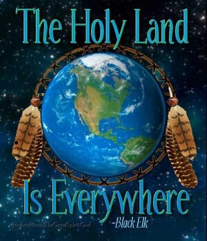 Earth the holy land is everywhere  Black Elk