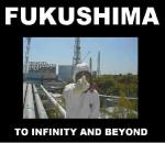 FUKUSHIMA TO INFINITY AND BEYOND Does anybody know